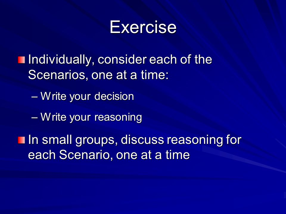 Exercise Individually, consider each of the Scenarios, one at a time: –Write your decision –Write your reasoning In small groups, discuss reasoning for each Scenario, one at a time