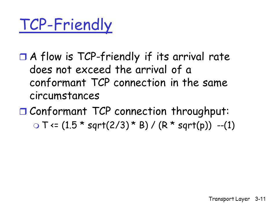 Transport Layer3-11 TCP-Friendly r A flow is TCP-friendly if its arrival rate does not exceed the arrival of a conformant TCP connection in the same c