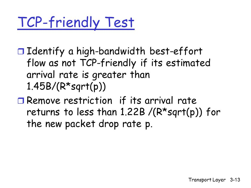 Transport Layer3-13 TCP-friendly Test r Identify a high-bandwidth best-effort flow as not TCP-friendly if its estimated arrival rate is greater than 1.45B/(R*sqrt(p)) r Remove restriction if its arrival rate returns to less than 1.22B /(R*sqrt(p)) for the new packet drop rate p.