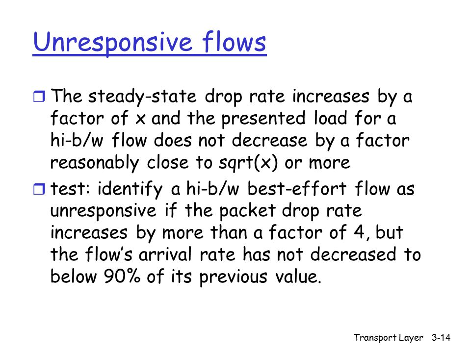 Transport Layer3-14 Unresponsive flows r The steady-state drop rate increases by a factor of x and the presented load for a hi-b/w flow does not decrease by a factor reasonably close to sqrt(x) or more r test: identify a hi-b/w best-effort flow as unresponsive if the packet drop rate increases by more than a factor of 4, but the flow's arrival rate has not decreased to below 90% of its previous value.