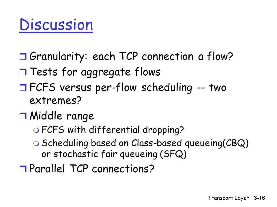 Transport Layer3-16 Discussion r Granularity: each TCP connection a flow? r Tests for aggregate flows r FCFS versus per-flow scheduling -- two extreme
