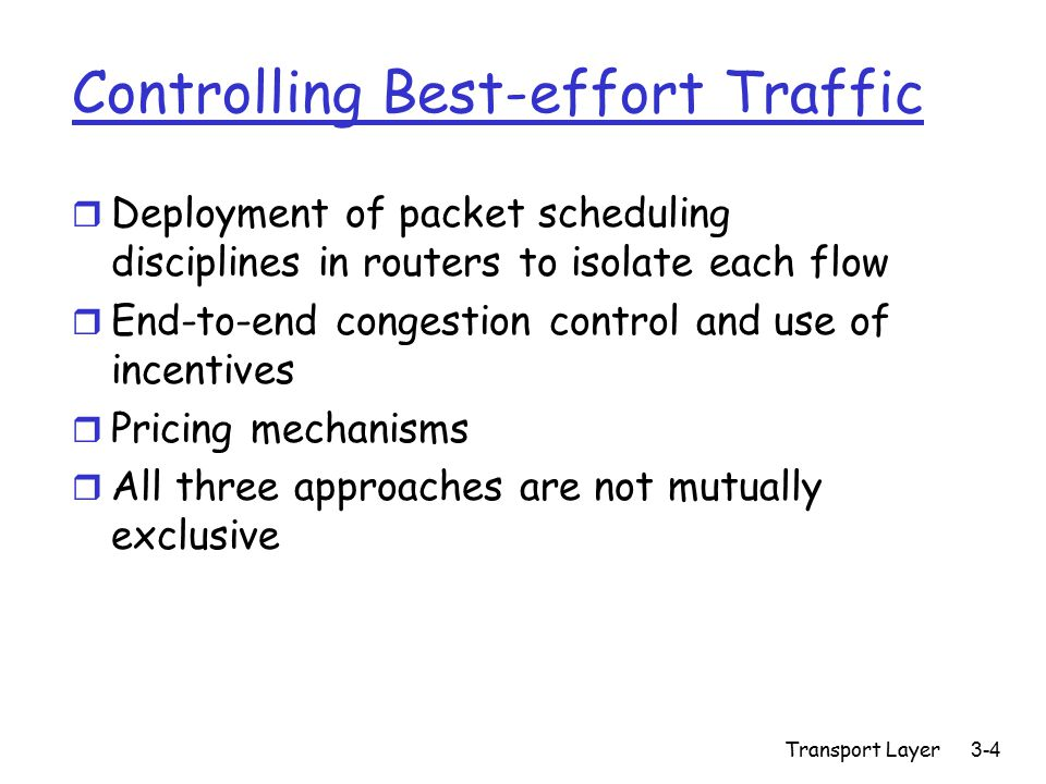 Transport Layer3-5 Unresponsive Flows r Do not use end-to-end congestion control and in particular, do not reduce their load on the network when subjected to packet drops r The result is both unfairness and congestion collapse