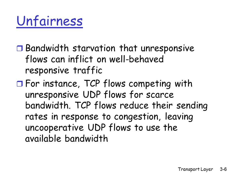 Transport Layer3-6 Unfairness r Bandwidth starvation that unresponsive flows can inflict on well-behaved responsive traffic r For instance, TCP flows