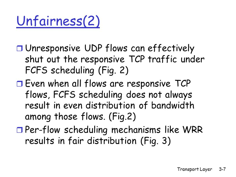 Transport Layer3-7 Unfairness(2) r Unresponsive UDP flows can effectively shut out the responsive TCP traffic under FCFS scheduling (Fig. 2) r Even wh