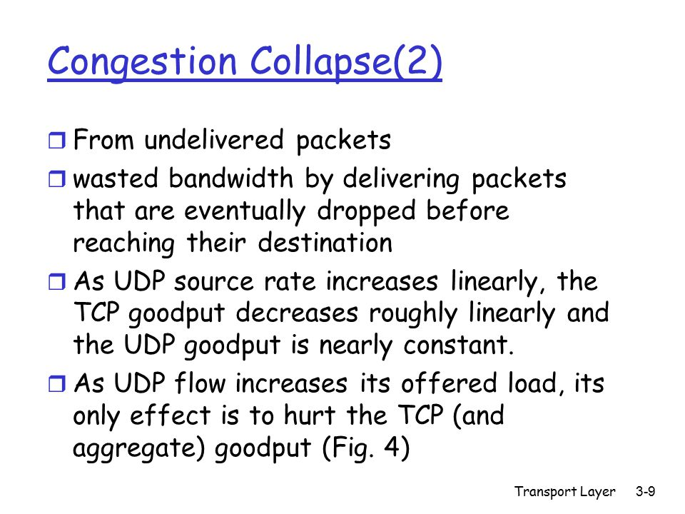 Transport Layer3-9 Congestion Collapse(2) r From undelivered packets r wasted bandwidth by delivering packets that are eventually dropped before reaching their destination r As UDP source rate increases linearly, the TCP goodput decreases roughly linearly and the UDP goodput is nearly constant.