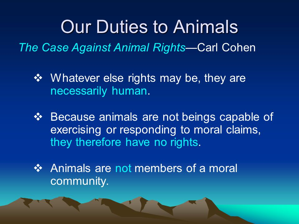 Our Duties to Animals The Case Against Animal Rights—Carl Cohen  Whatever else rights may be, they are necessarily human.