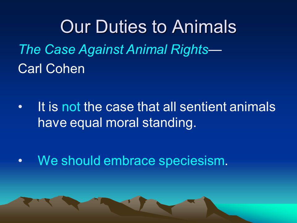 Our Duties to Animals The Case Against Animal Rights— Carl Cohen It is not the case that all sentient animals have equal moral standing.