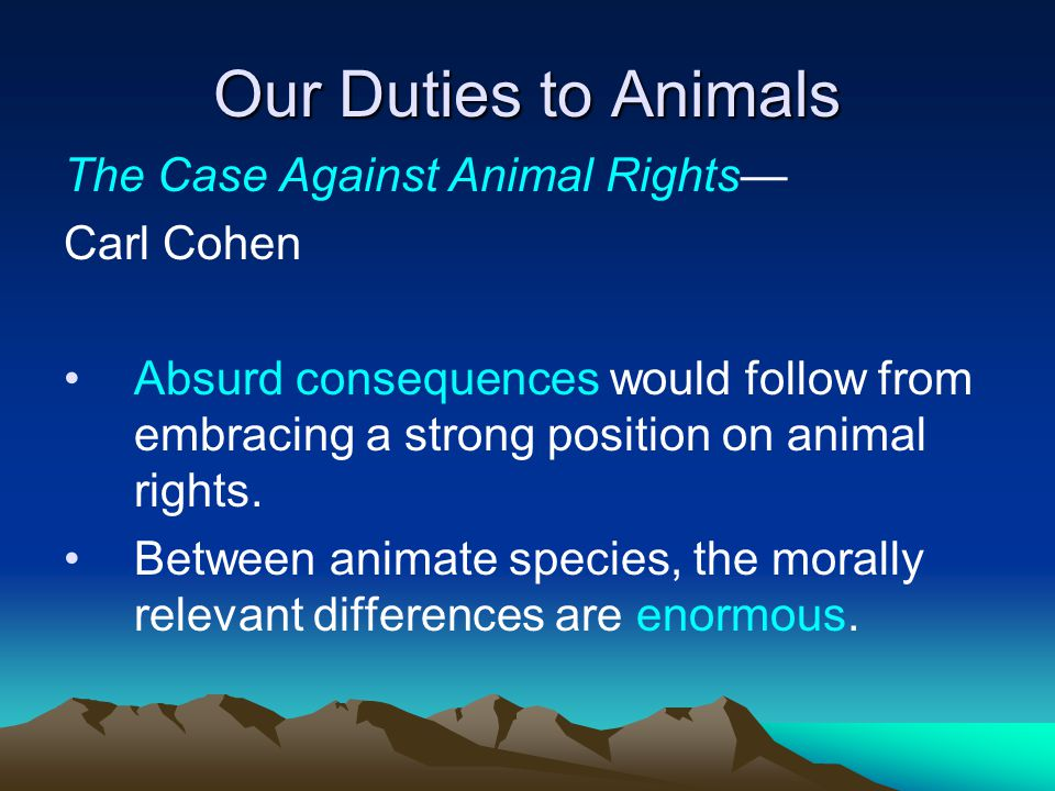 Our Duties to Animals The Case Against Animal Rights— Carl Cohen Absurd consequences would follow from embracing a strong position on animal rights.