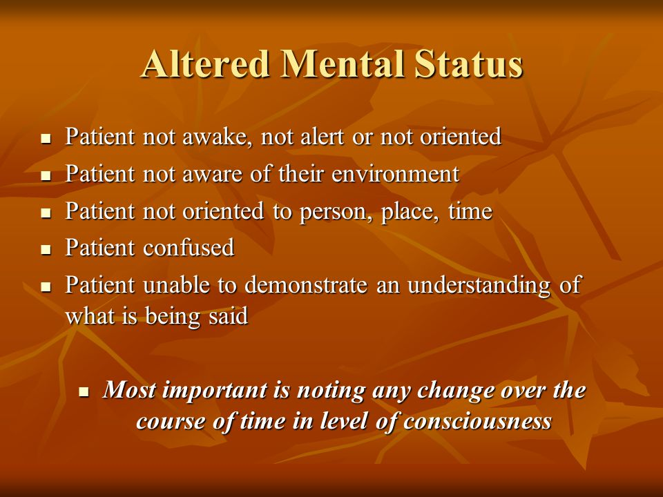 Altered Mental Status Patient not awake, not alert or not oriented Patient not awake, not alert or not oriented Patient not aware of their environment
