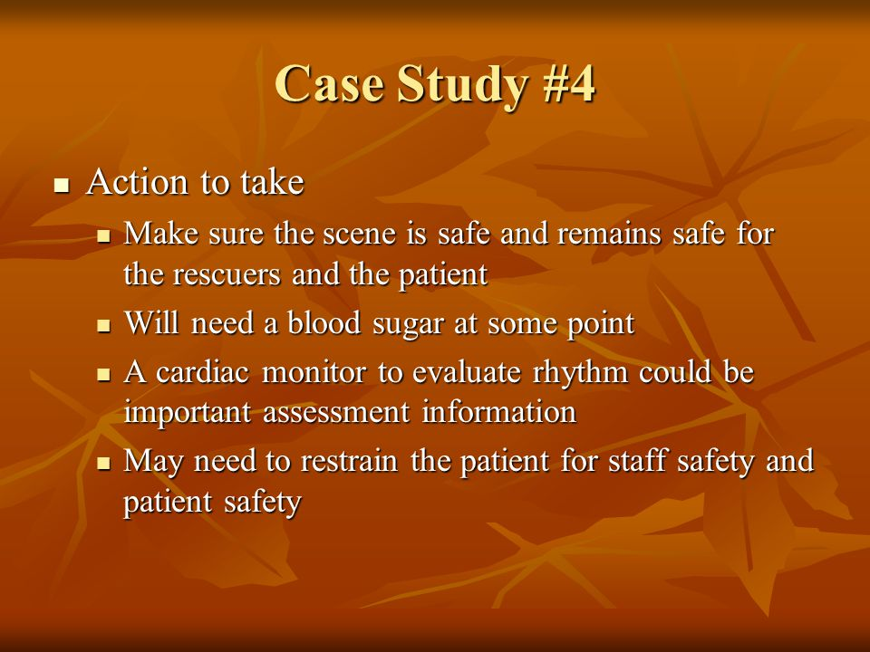 Case Study #4 Action to take Action to take Make sure the scene is safe and remains safe for the rescuers and the patient Make sure the scene is safe
