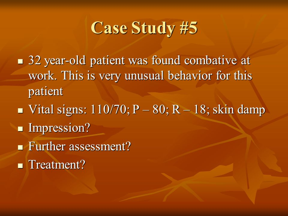Case Study #5 32 year-old patient was found combative at work. This is very unusual behavior for this patient 32 year-old patient was found combative