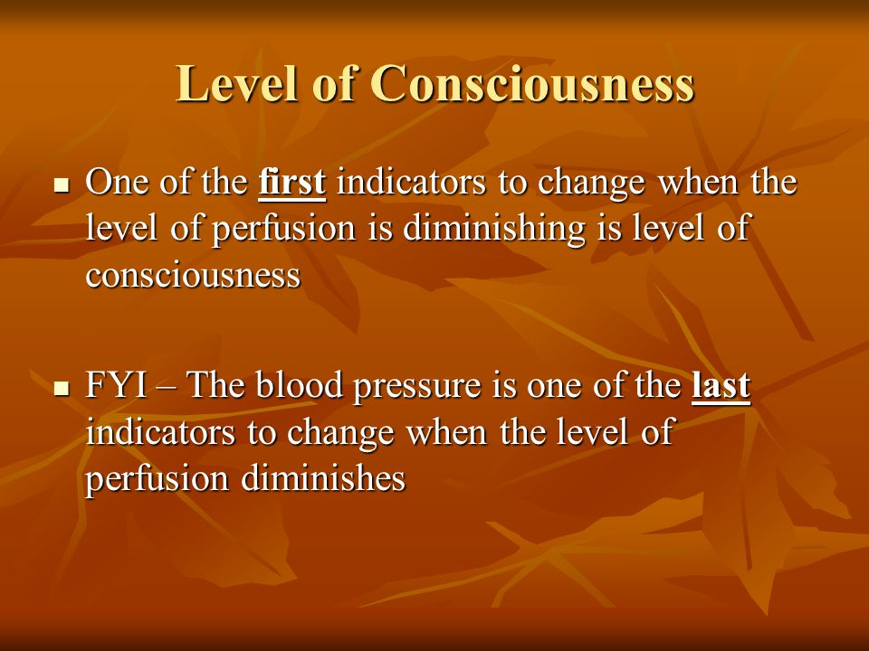 Level of Consciousness One of the first indicators to change when the level of perfusion is diminishing is level of consciousness One of the first ind