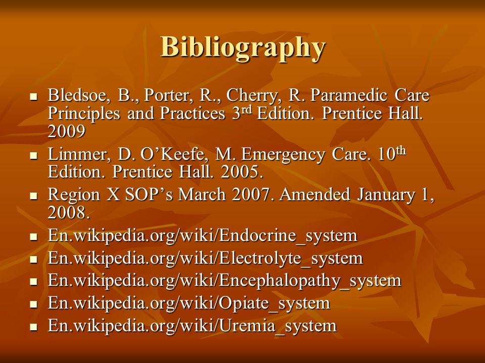Bibliography Bledsoe, B., Porter, R., Cherry, R. Paramedic Care Principles and Practices 3 rd Edition. Prentice Hall. 2009 Bledsoe, B., Porter, R., Ch