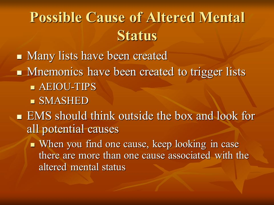 Possible Cause of Altered Mental Status Many lists have been created Many lists have been created Mnemonics have been created to trigger lists Mnemoni
