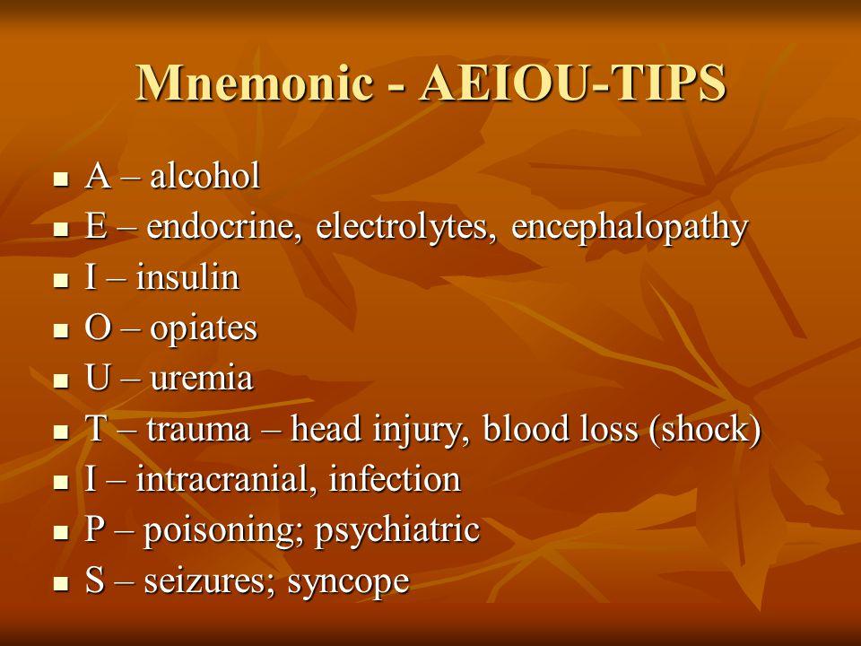 Mnemonic - AEIOU-TIPS A – alcohol A – alcohol E – endocrine, electrolytes, encephalopathy E – endocrine, electrolytes, encephalopathy I – insulin I – insulin O – opiates O – opiates U – uremia U – uremia T – trauma – head injury, blood loss (shock) T – trauma – head injury, blood loss (shock) I – intracranial, infection I – intracranial, infection P – poisoning; psychiatric P – poisoning; psychiatric S – seizures; syncope S – seizures; syncope