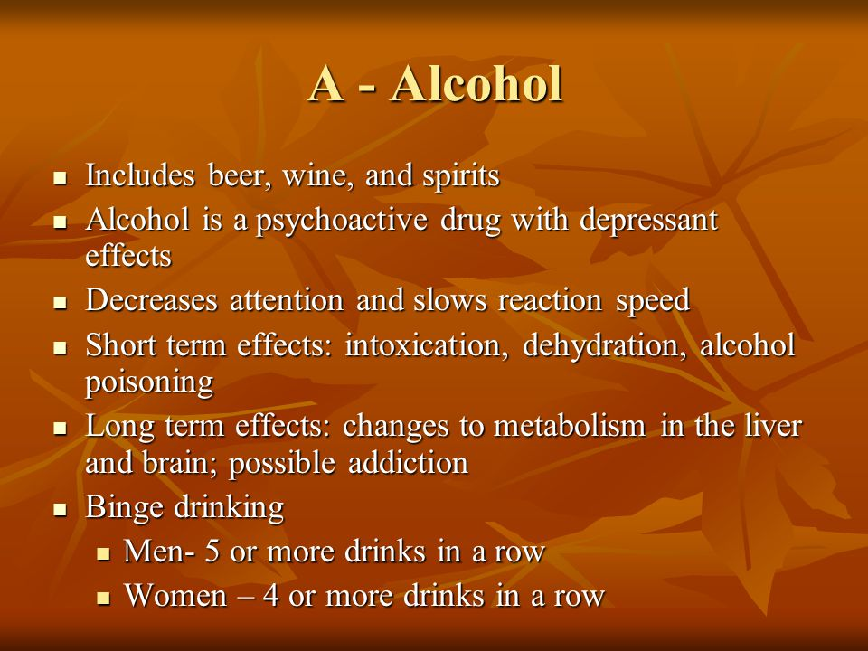 A - Alcohol Includes beer, wine, and spirits Includes beer, wine, and spirits Alcohol is a psychoactive drug with depressant effects Alcohol is a psyc