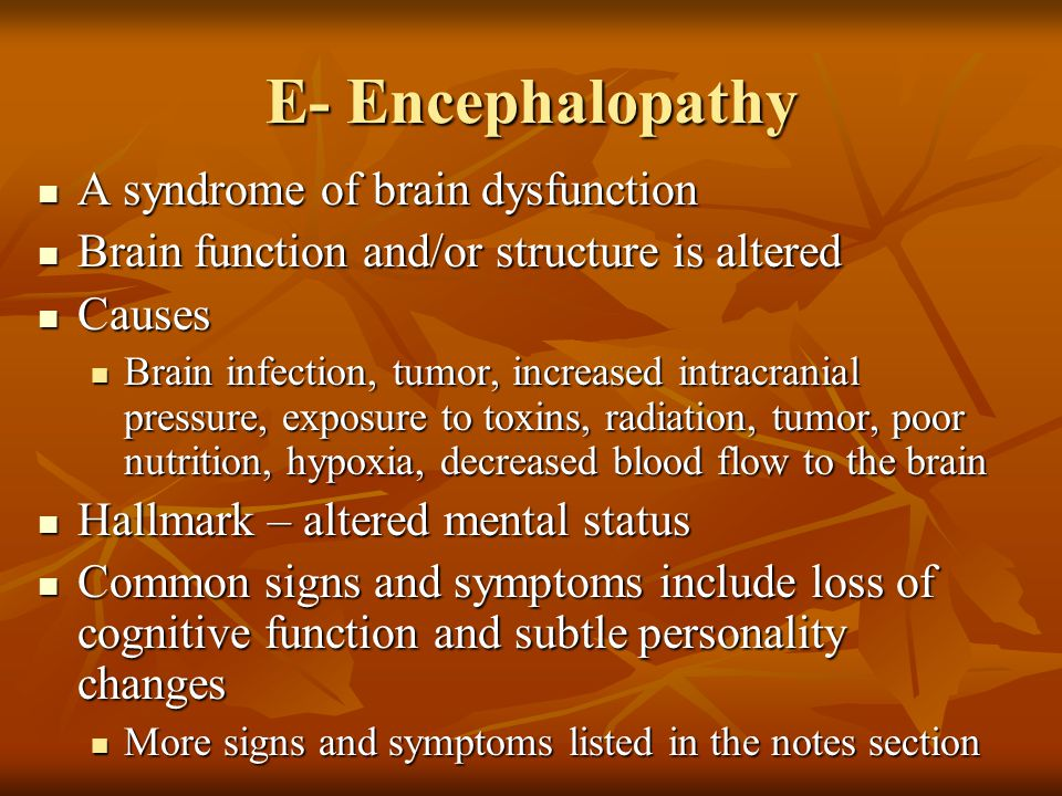E- Encephalopathy A syndrome of brain dysfunction A syndrome of brain dysfunction Brain function and/or structure is altered Brain function and/or str