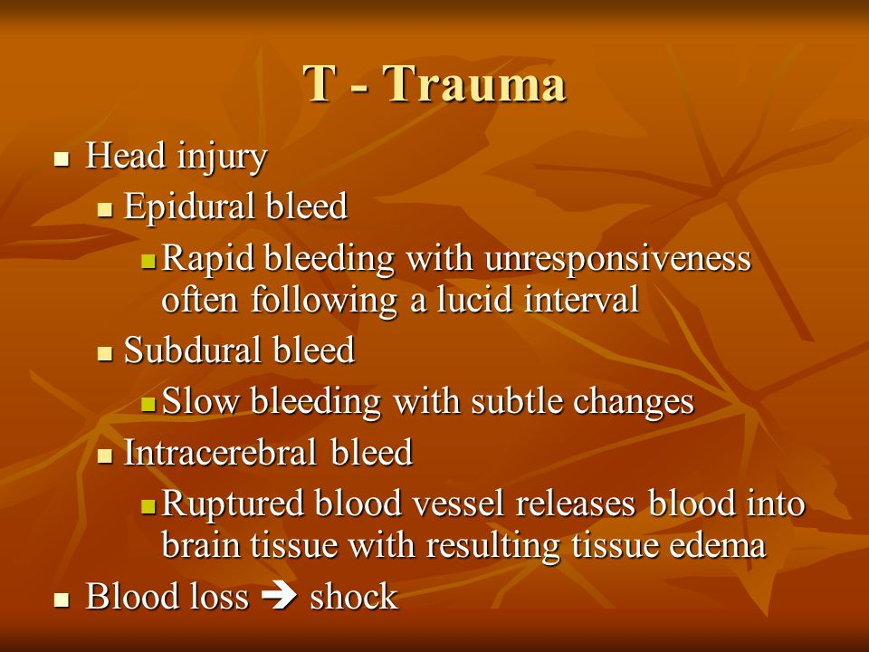 T - Trauma Head injury Head injury Epidural bleed Epidural bleed Rapid bleeding with unresponsiveness often following a lucid interval Rapid bleeding