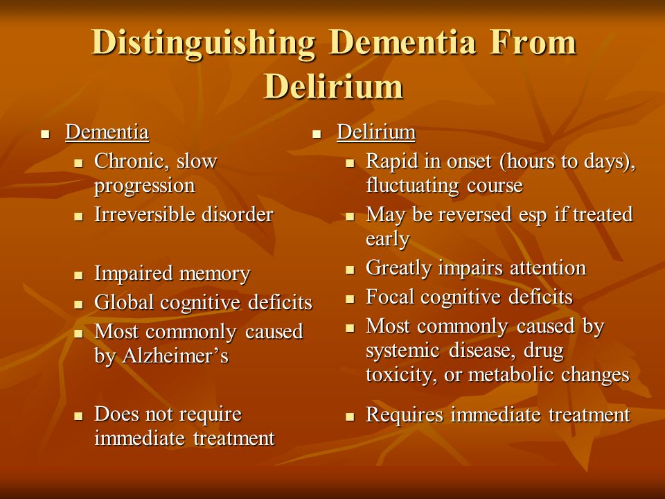 Distinguishing Dementia From Delirium Dementia Dementia Chronic, slow progression Chronic, slow progression Irreversible disorder Irreversible disorde