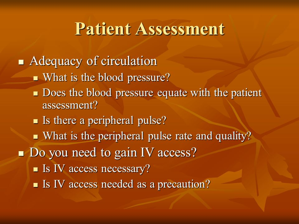 Patient Assessment Adequacy of circulation Adequacy of circulation What is the blood pressure? What is the blood pressure? Does the blood pressure equ