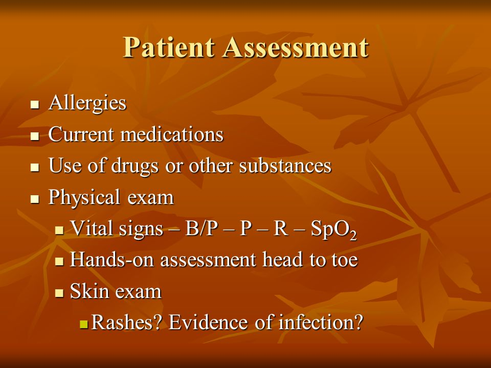 Patient Assessment Allergies Allergies Current medications Current medications Use of drugs or other substances Use of drugs or other substances Physi