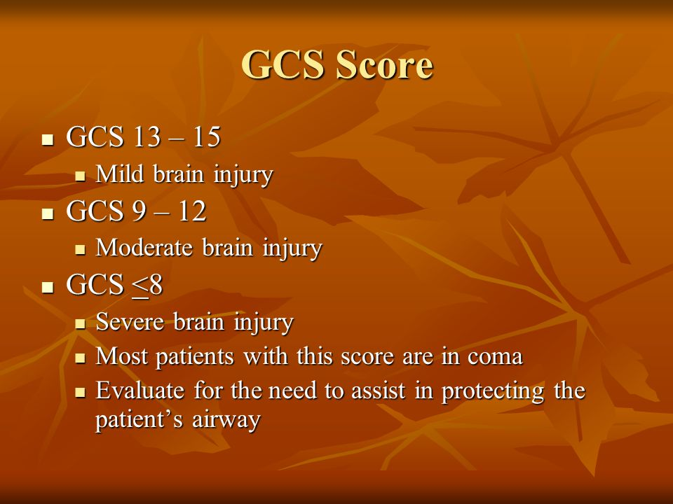 GCS Score GCS 13 – 15 GCS 13 – 15 Mild brain injury Mild brain injury GCS 9 – 12 GCS 9 – 12 Moderate brain injury Moderate brain injury GCS <8 GCS <8