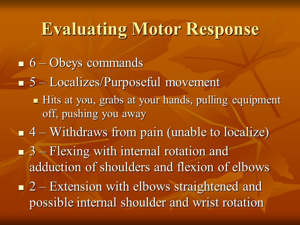 Evaluating Motor Response 6 – Obeys commands 6 – Obeys commands 5 – Localizes/Purposeful movement 5 – Localizes/Purposeful movement Hits at you, grabs