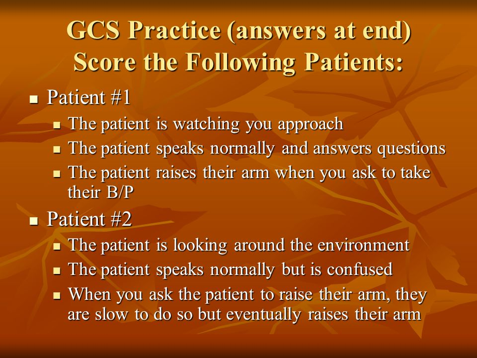 GCS Practice (answers at end) Score the Following Patients: Patient #1 Patient #1 The patient is watching you approach The patient is watching you app
