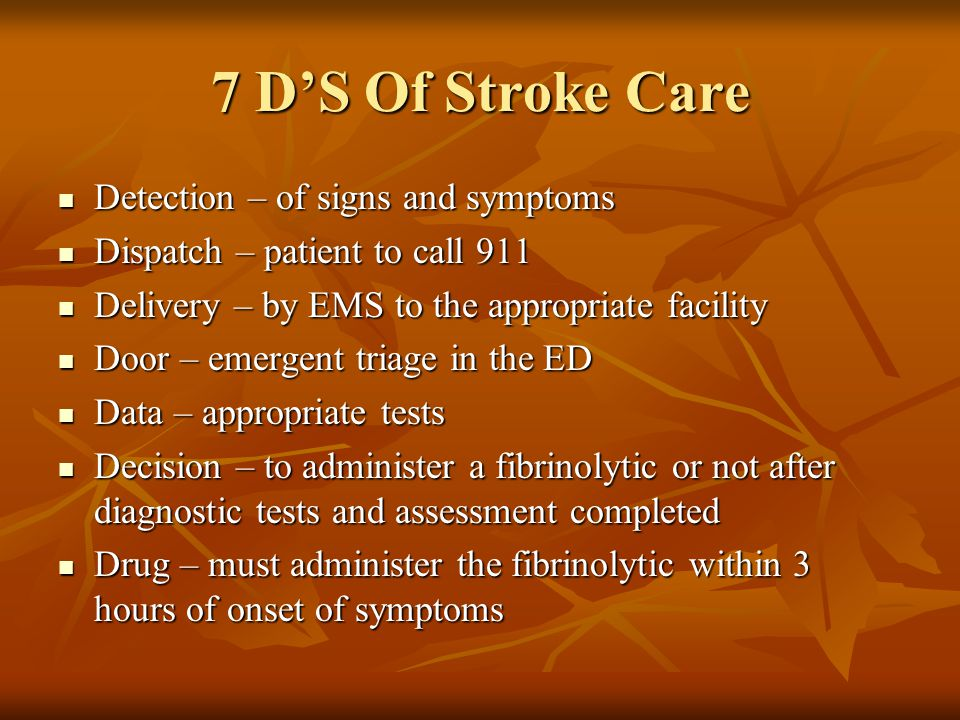 7 D'S Of Stroke Care Detection – of signs and symptoms Detection – of signs and symptoms Dispatch – patient to call 911 Dispatch – patient to call 911