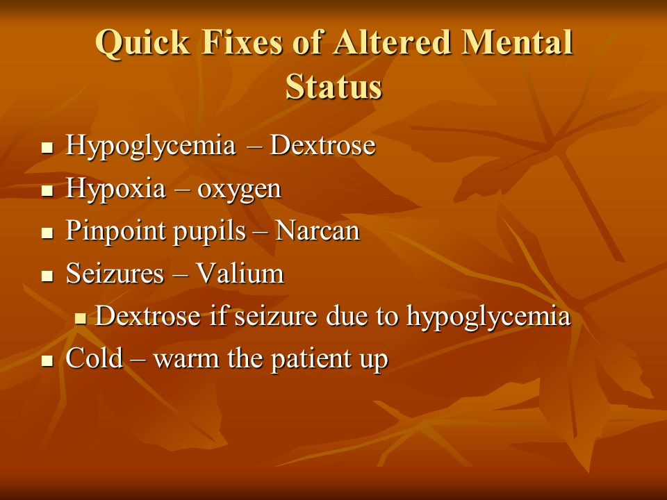 Quick Fixes of Altered Mental Status Hypoglycemia – Dextrose Hypoglycemia – Dextrose Hypoxia – oxygen Hypoxia – oxygen Pinpoint pupils – Narcan Pinpoi