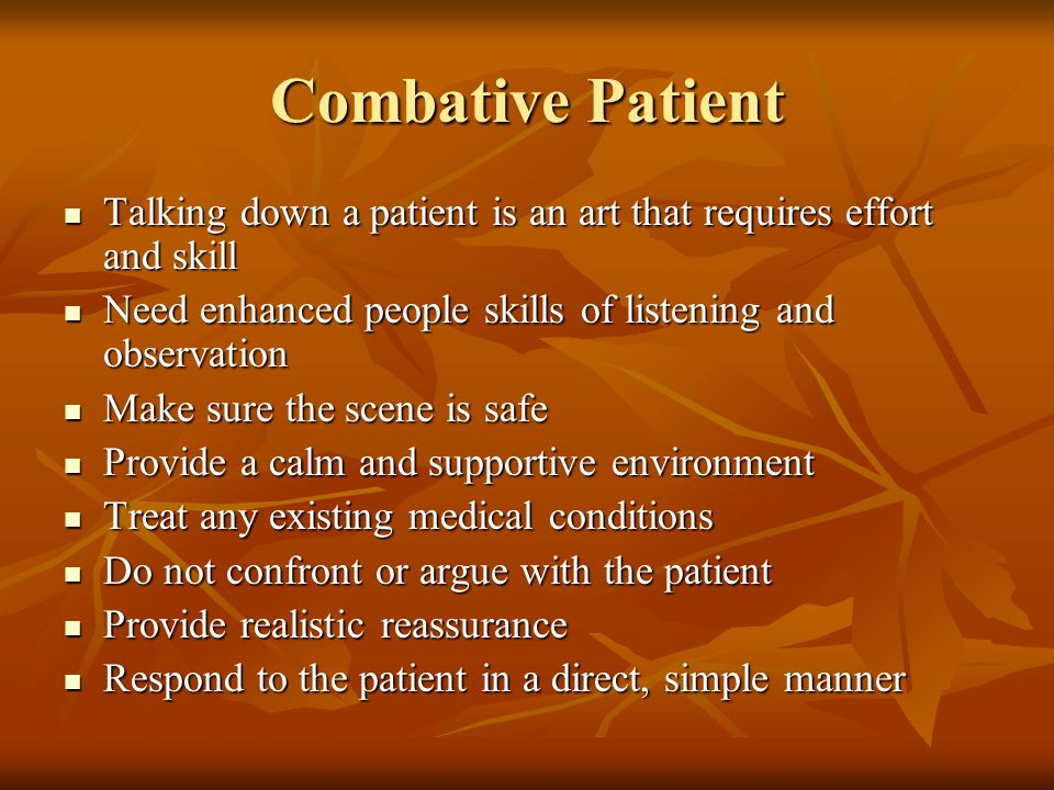 Combative Patient Talking down a patient is an art that requires effort and skill Talking down a patient is an art that requires effort and skill Need