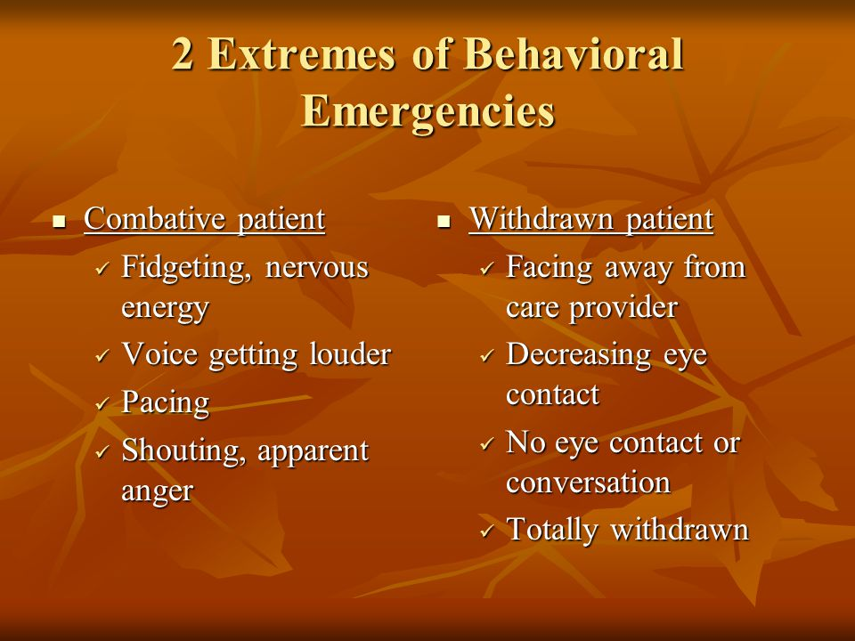 2 Extremes of Behavioral Emergencies Combative patient Combative patient Fidgeting, nervous energy Fidgeting, nervous energy Voice getting louder Voic