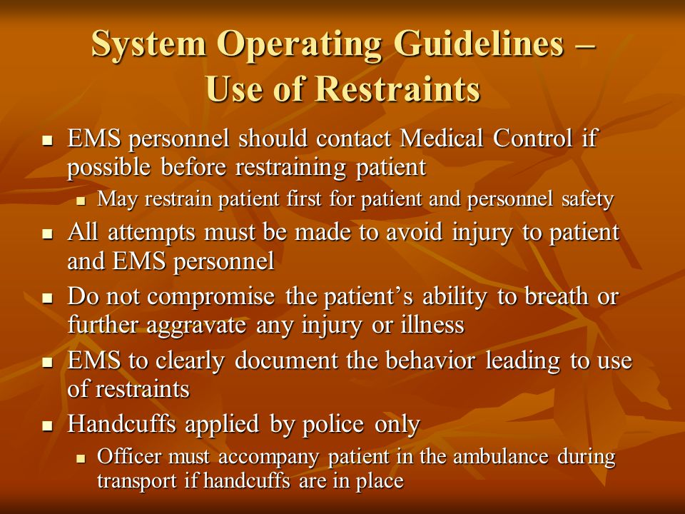 System Operating Guidelines – Use of Restraints EMS personnel should contact Medical Control if possible before restraining patient EMS personnel shou
