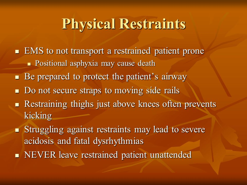 Physical Restraints EMS to not transport a restrained patient prone EMS to not transport a restrained patient prone Positional asphyxia may cause deat