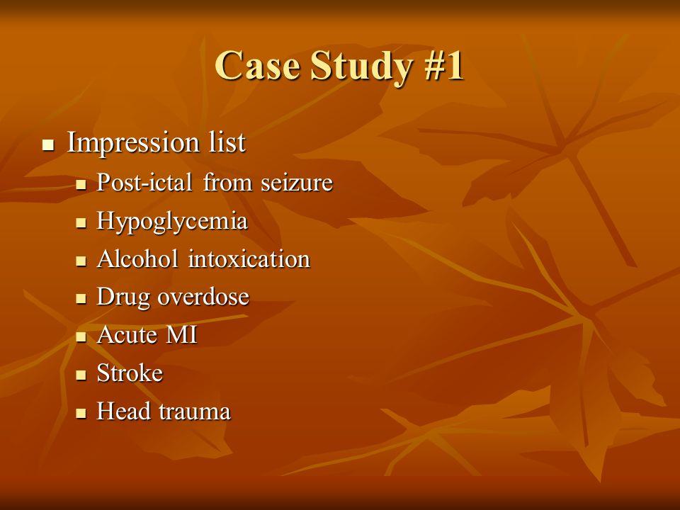 Case Study #1 Impression list Impression list Post-ictal from seizure Post-ictal from seizure Hypoglycemia Hypoglycemia Alcohol intoxication Alcohol intoxication Drug overdose Drug overdose Acute MI Acute MI Stroke Stroke Head trauma Head trauma