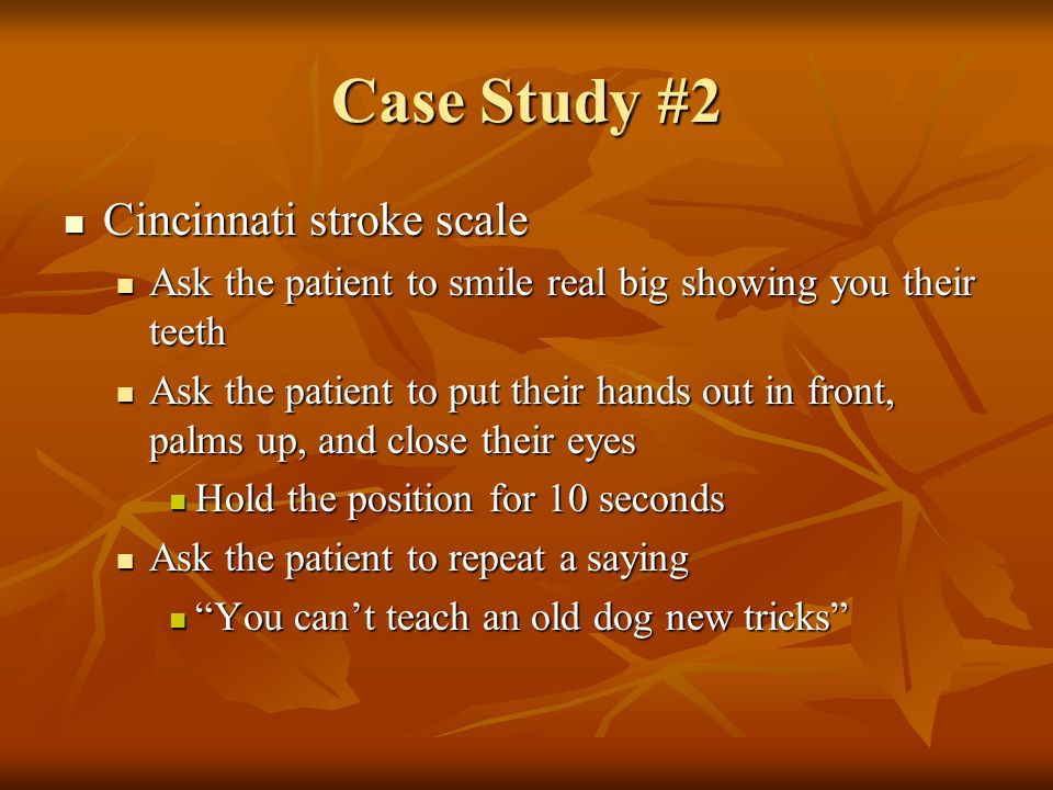 Case Study #2 Cincinnati stroke scale Cincinnati stroke scale Ask the patient to smile real big showing you their teeth Ask the patient to smile real