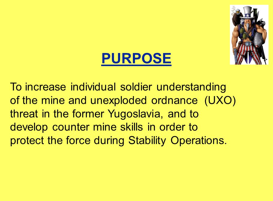 PURPOSE To increase individual soldier understanding of the mine and unexploded ordnance (UXO) threat in the former Yugoslavia, and to develop counter mine skills in order to protect the force during Stability Operations.