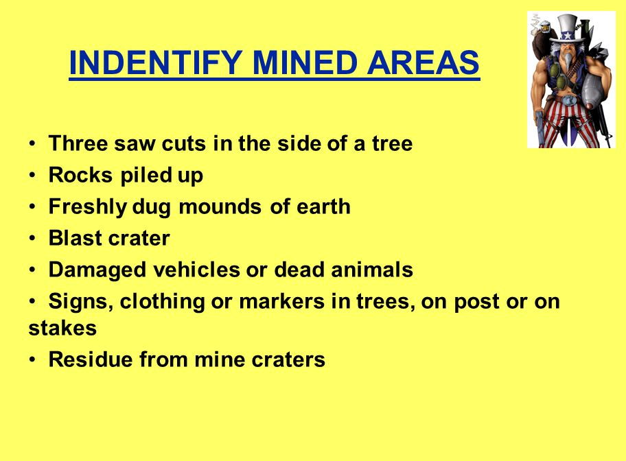 INDENTIFY MINED AREAS Three saw cuts in the side of a tree Rocks piled up Freshly dug mounds of earth Blast crater Damaged vehicles or dead animals Signs, clothing or markers in trees, on post or on stakes Residue from mine craters