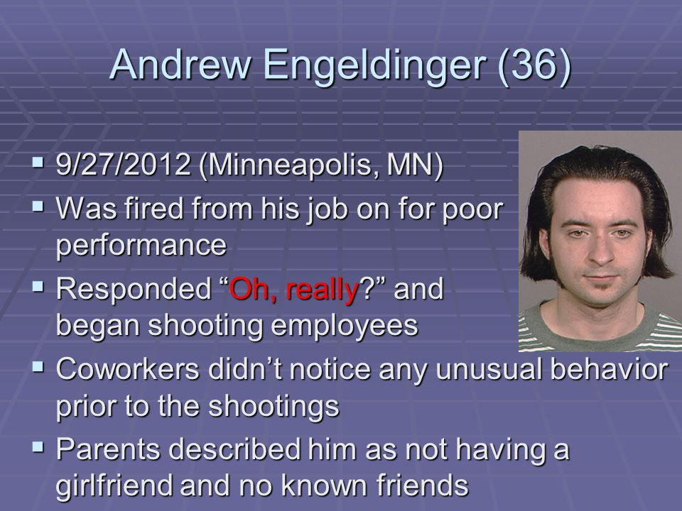 Andrew Engeldinger (36)  9/27/2012 (Minneapolis, MN)  Was fired from his job on for poor performance  Responded Oh, really and began shooting employees  Coworkers didn't notice any unusual behavior prior to the shootings  Parents described him as not having a girlfriend and no known friends