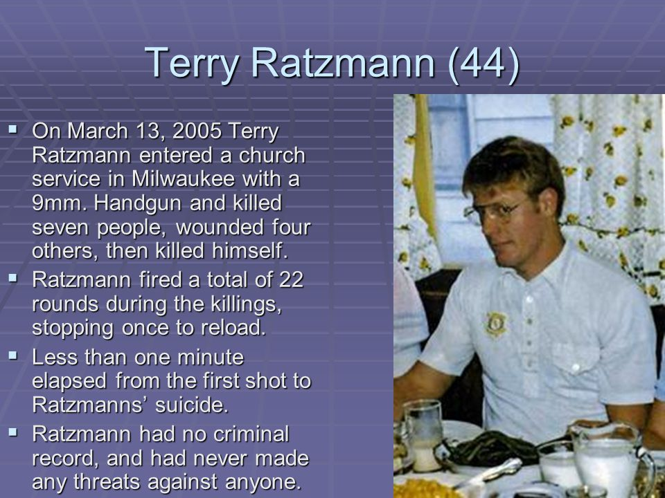 Terry Ratzmann (44)  On March 13, 2005 Terry Ratzmann entered a church service in Milwaukee with a 9mm.