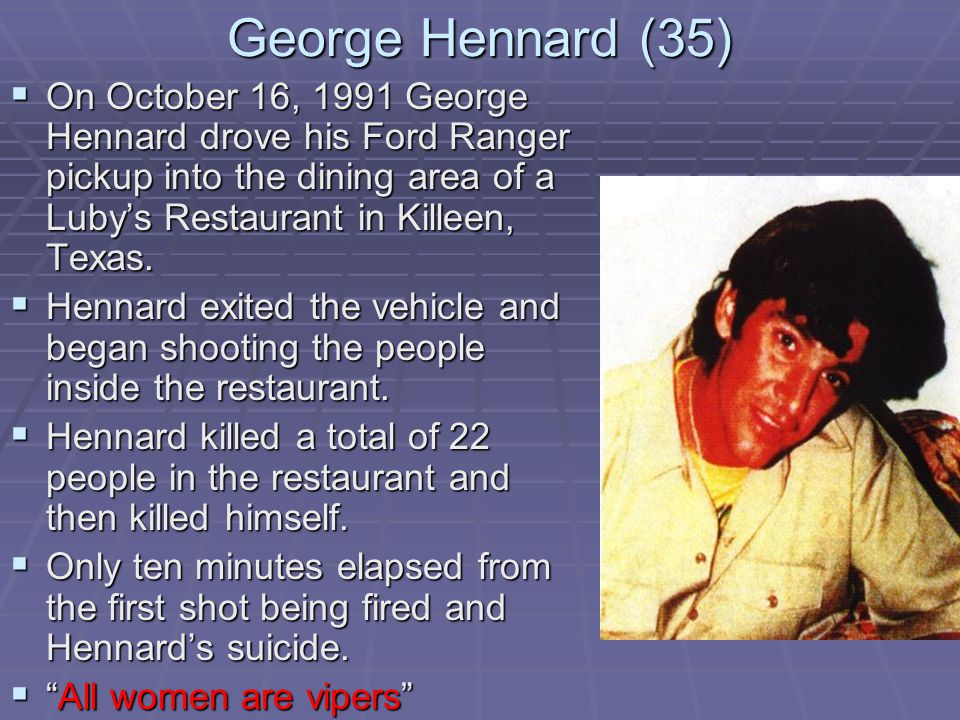 George Hennard (35)  On October 16, 1991 George Hennard drove his Ford Ranger pickup into the dining area of a Luby's Restaurant in Killeen, Texas.