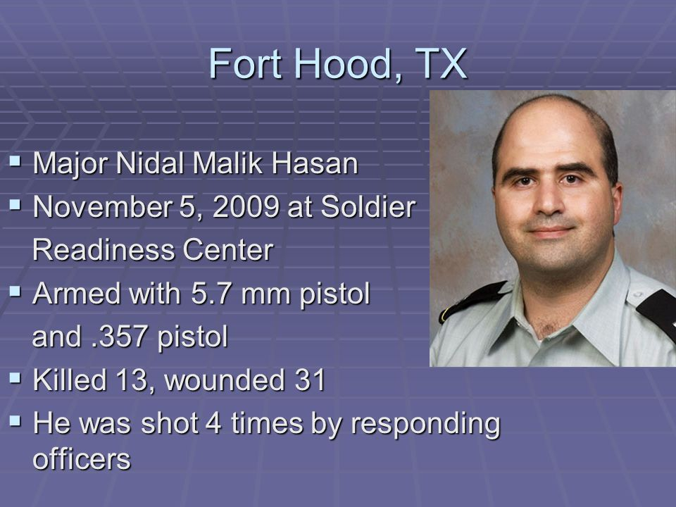 Fort Hood, TX  Major Nidal Malik Hasan  November 5, 2009 at Soldier Readiness Center Readiness Center  Armed with 5.7 mm pistol and.357 pistol and.357 pistol  Killed 13, wounded 31  He was shot 4 times by responding officers