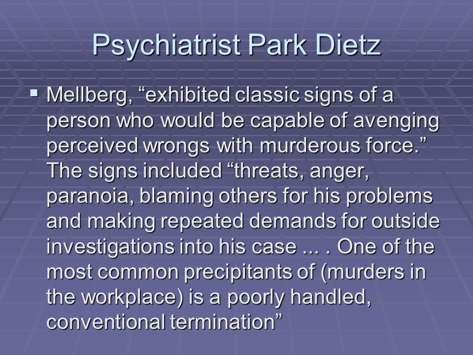 Psychiatrist Park Dietz  Mellberg, exhibited classic signs of a person who would be capable of avenging perceived wrongs with murderous force. The signs included threats, anger, paranoia, blaming others for his problems and making repeated demands for outside investigations into his case....