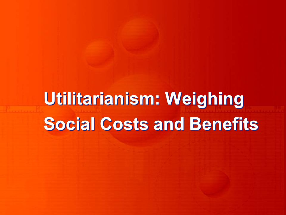 Utilitarianism: Weighing Social Costs and Benefits Utilitarianism: Weighing Social Costs and Benefits