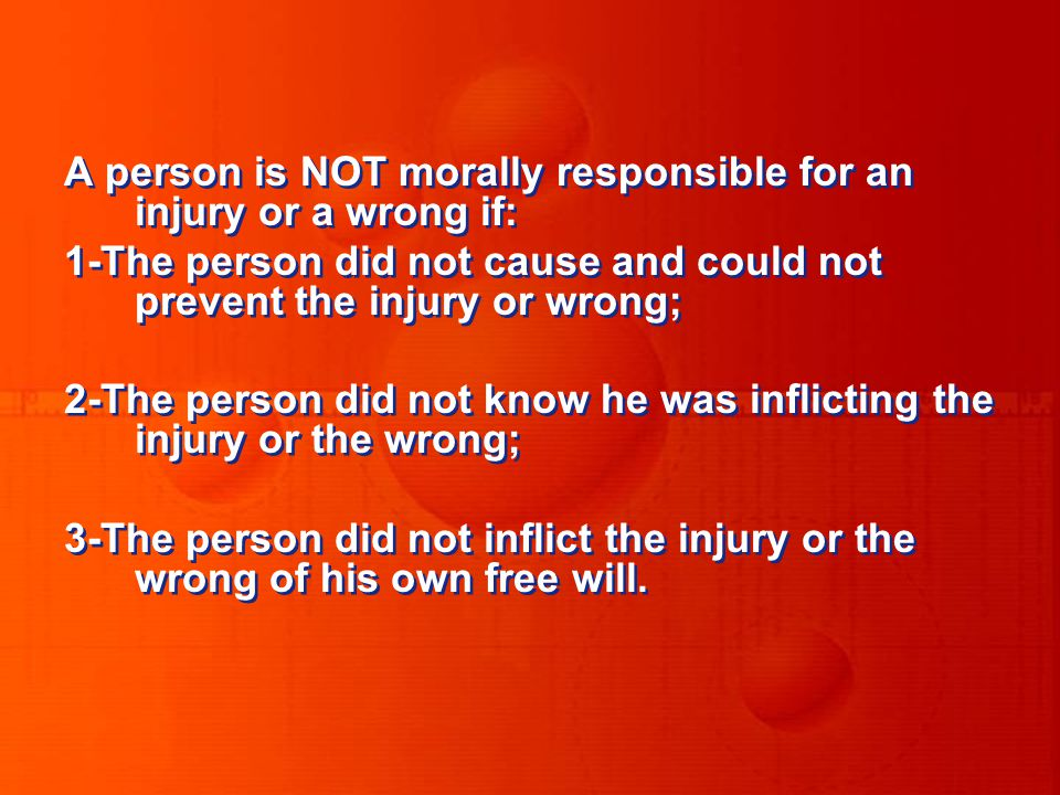 A person is NOT morally responsible for an injury or a wrong if: 1-The person did not cause and could not prevent the injury or wrong; 2-The person did not know he was inflicting the injury or the wrong; 3-The person did not inflict the injury or the wrong of his own free will.