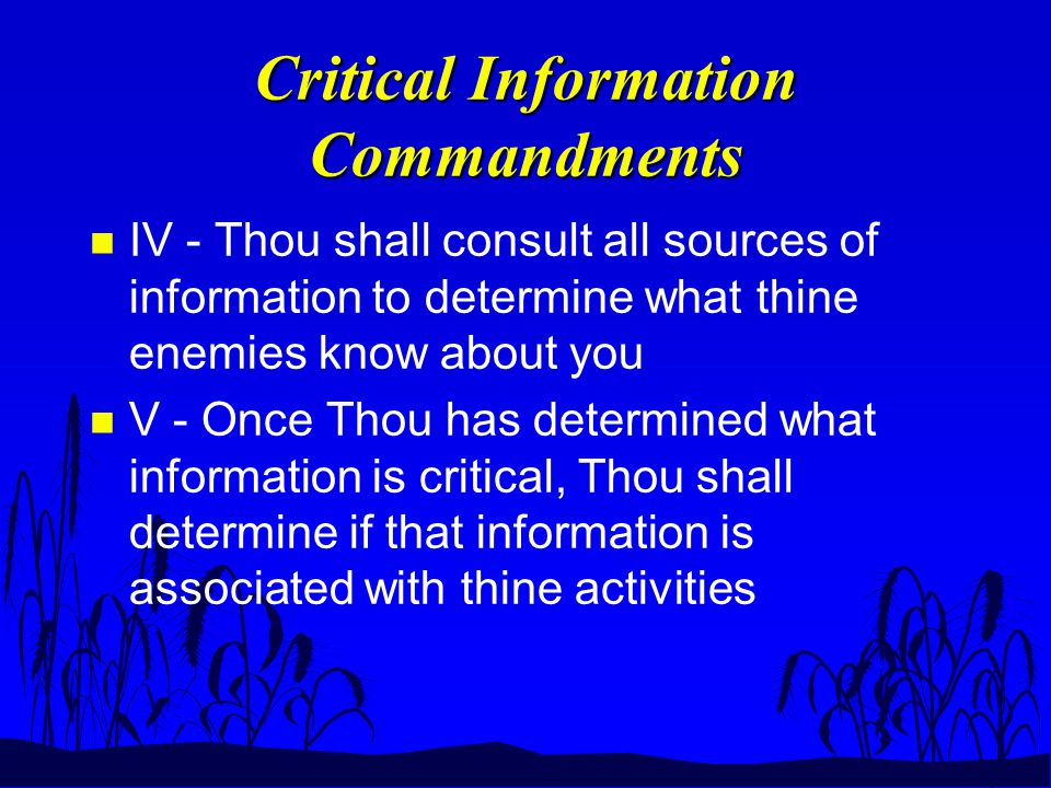 Critical Information Commandments n IV - Thou shall consult all sources of information to determine what thine enemies know about you n V - Once Thou has determined what information is critical, Thou shall determine if that information is associated with thine activities