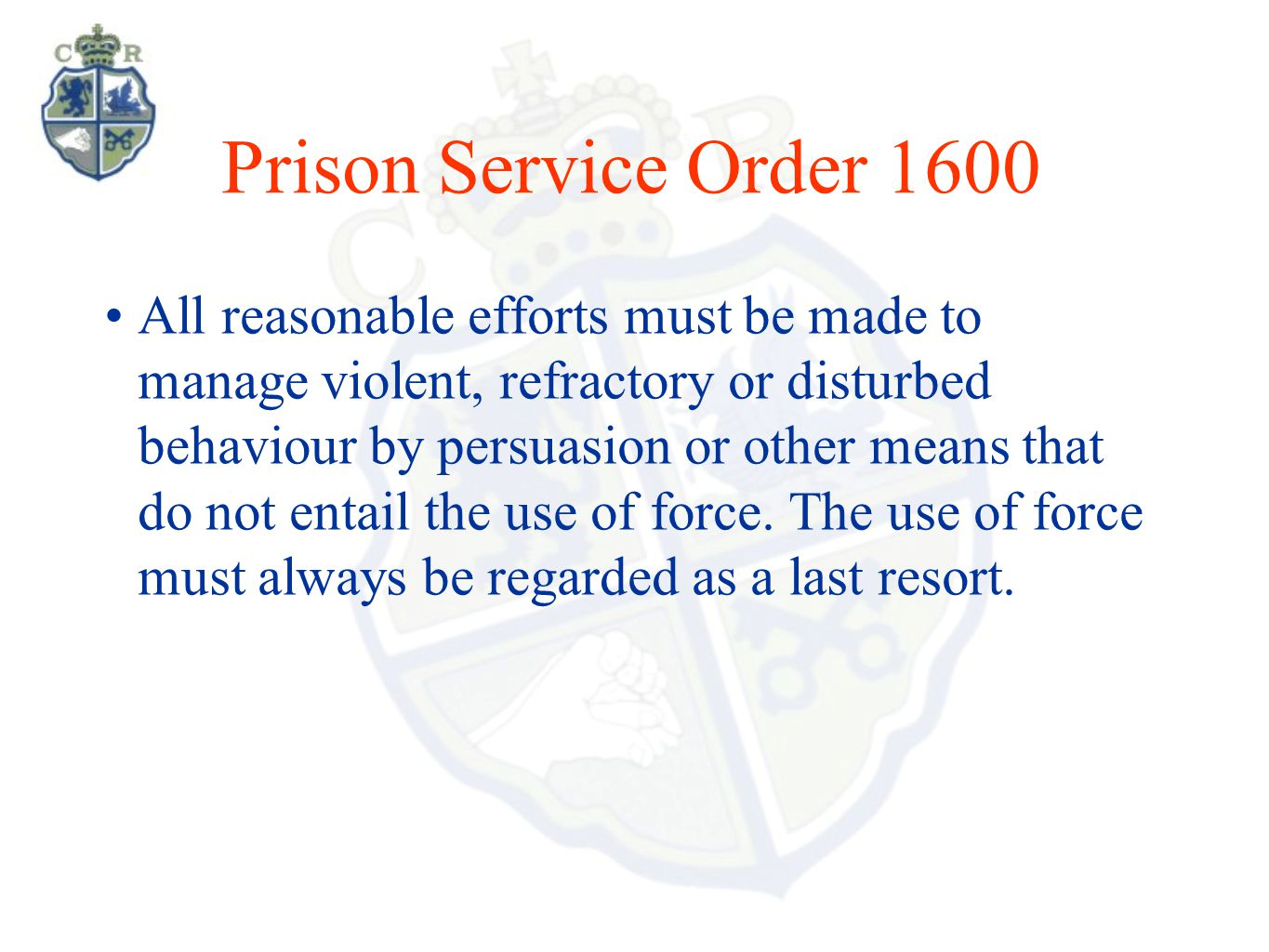 Prison Service Order 1600 All reasonable efforts must be made to manage violent, refractory or disturbed behaviour by persuasion or other means that do not entail the use of force.