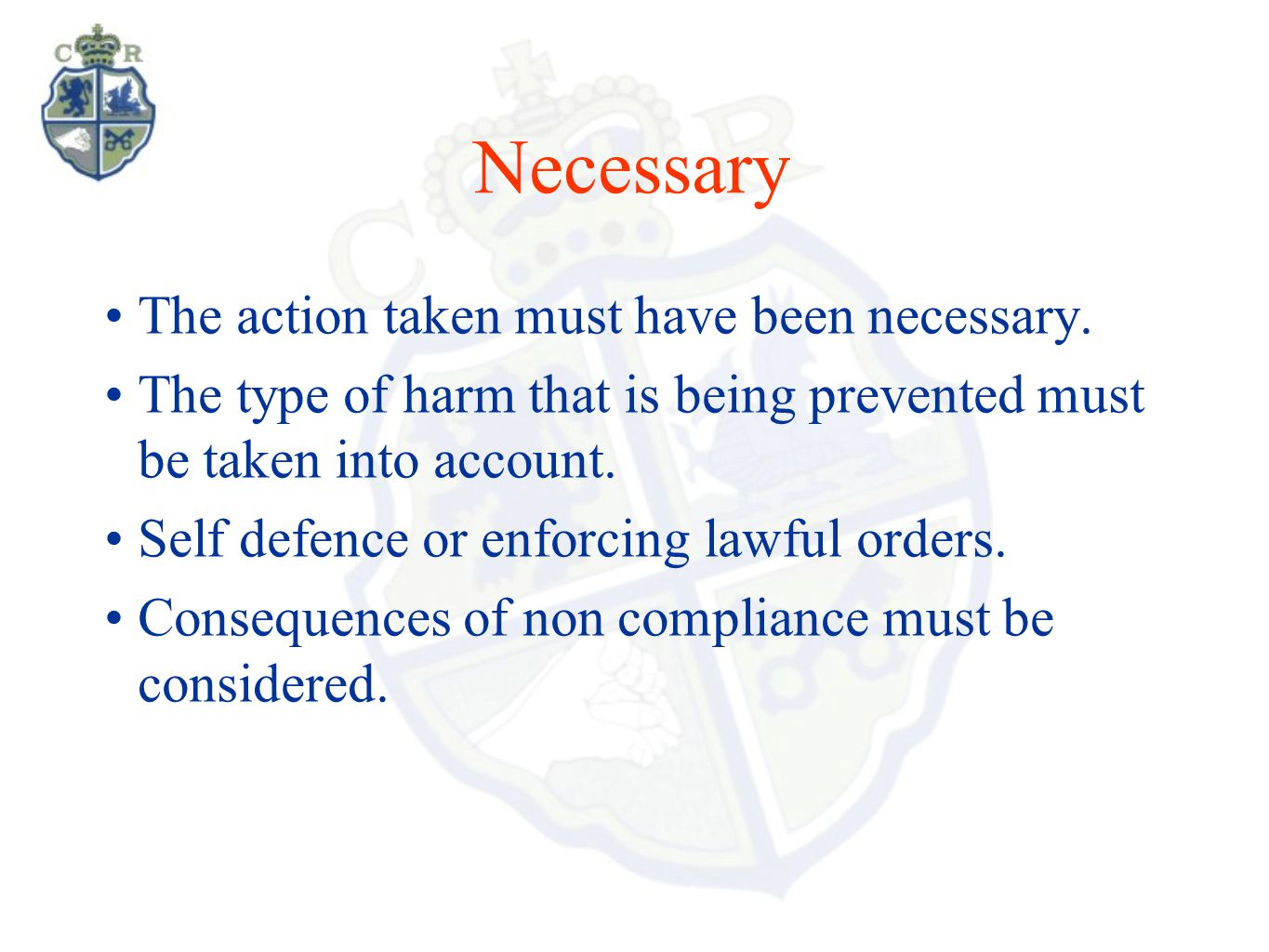 Necessary The action taken must have been necessary. The type of harm that is being prevented must be taken into account. Self defence or enforcing la
