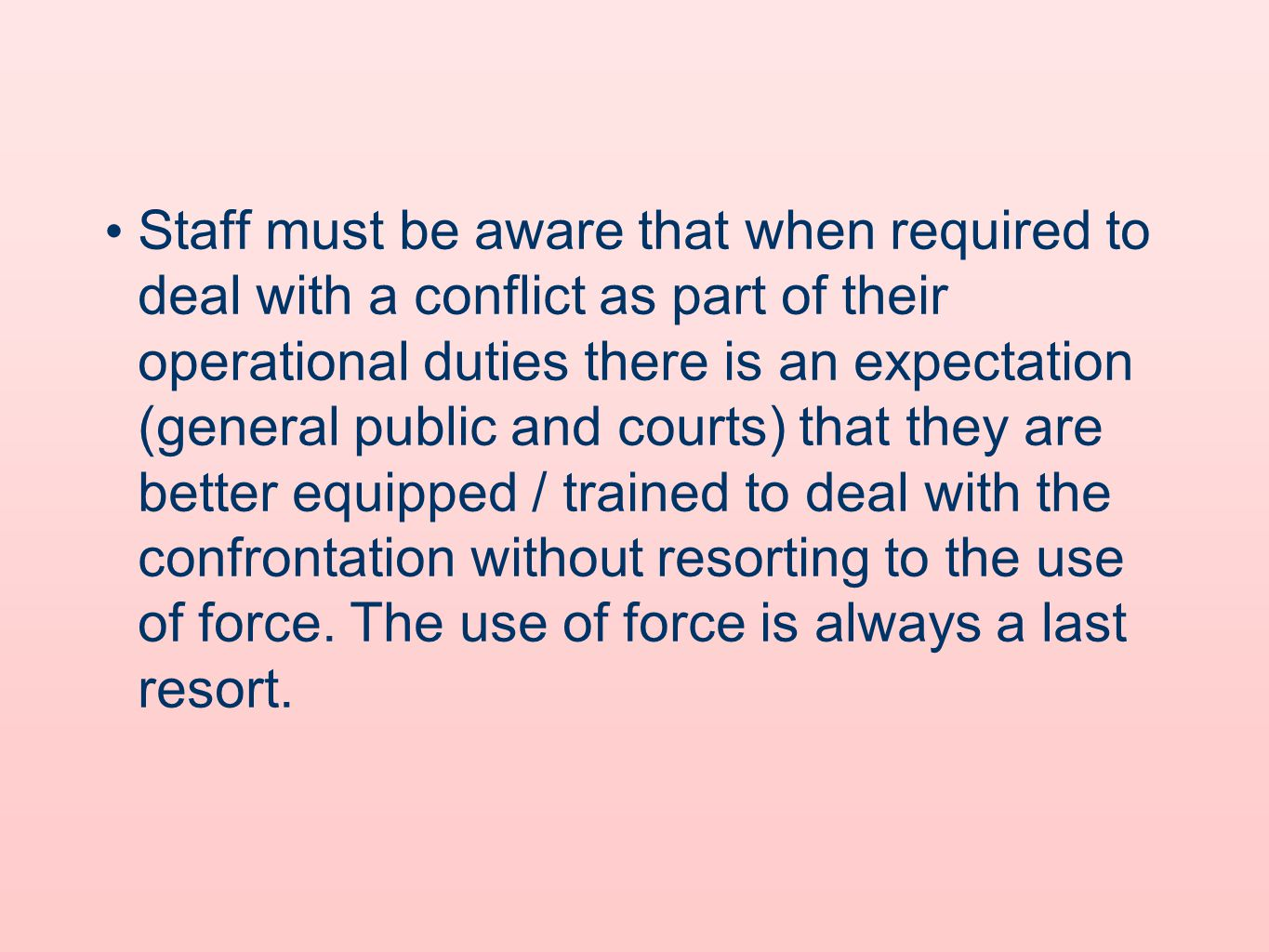 Staff must be aware that when required to deal with a conflict as part of their operational duties there is an expectation (general public and courts) that they are better equipped / trained to deal with the confrontation without resorting to the use of force.