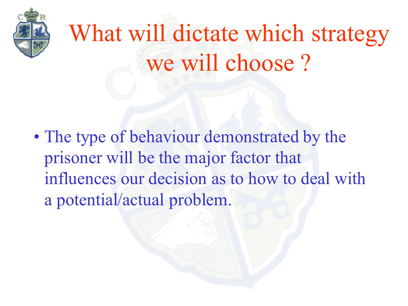 What will dictate which strategy we will choose ? The type of behaviour demonstrated by the prisoner will be the major factor that influences our deci